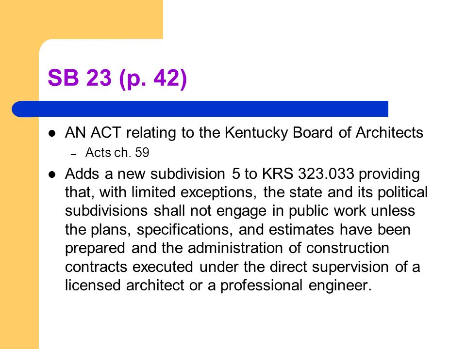 SB 23 (p. 42) AN ACT relating to the Kentucky Board of Architects – Acts ch. 59 Adds a new subdivision 5 to KRS 323.033 providing that, with limited e