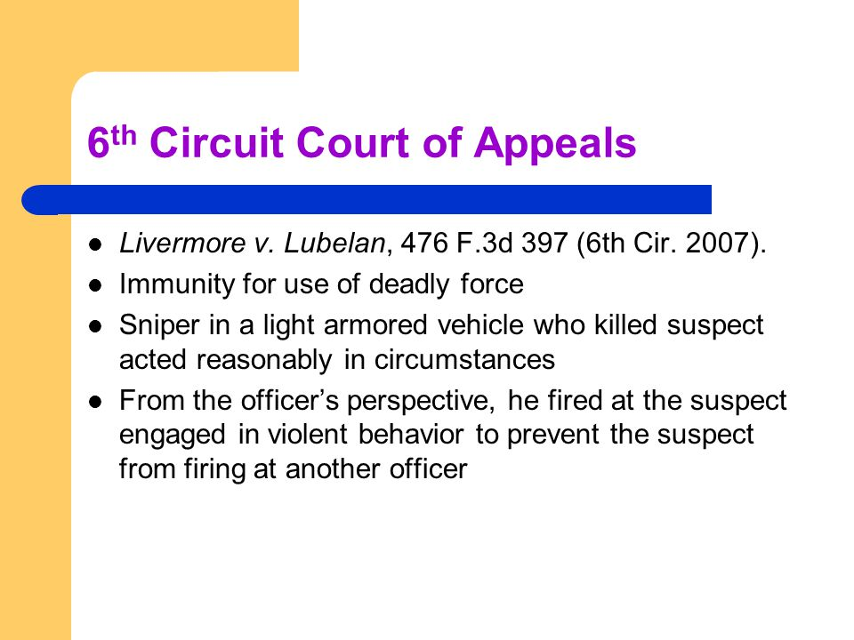6 th Circuit Court of Appeals Livermore v. Lubelan, 476 F.3d 397 (6th Cir. 2007). Immunity for use of deadly force Sniper in a light armored vehicle w