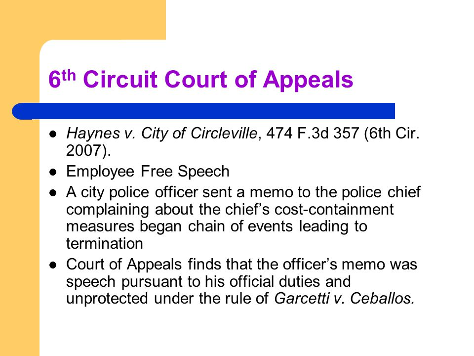 6 th Circuit Court of Appeals Haynes v. City of Circleville, 474 F.3d 357 (6th Cir. 2007). Employee Free Speech A city police officer sent a memo to t