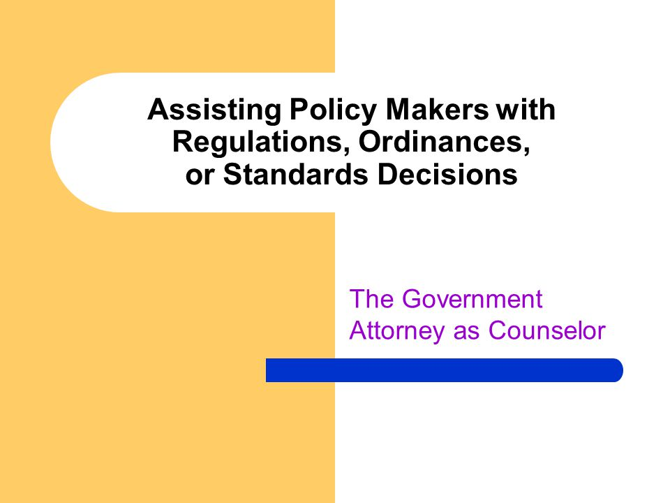Assisting Policy Makers with Regulations, Ordinances, or Standards Decisions The Government Attorney as Counselor