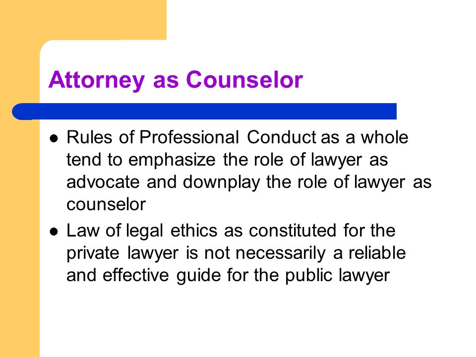 Attorney as Counselor Rules of Professional Conduct as a whole tend to emphasize the role of lawyer as advocate and downplay the role of lawyer as cou