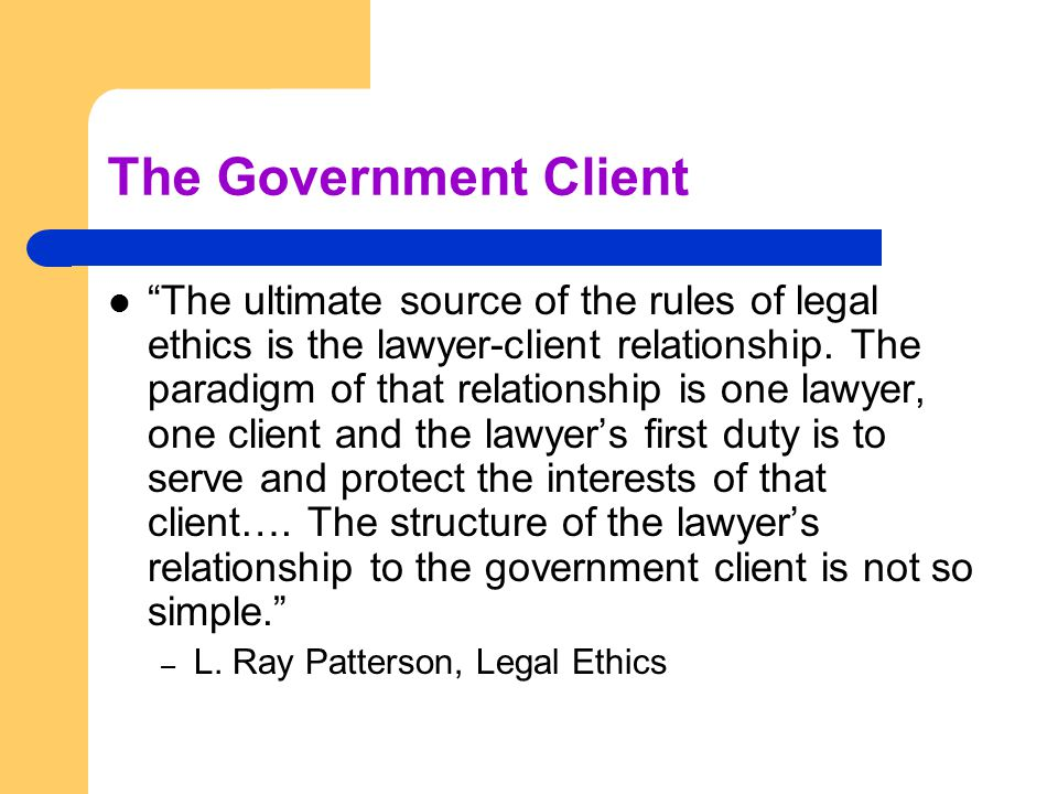 "The Government Client ""The ultimate source of the rules of legal ethics is the lawyer-client relationship. The paradigm of that relationship is one la"
