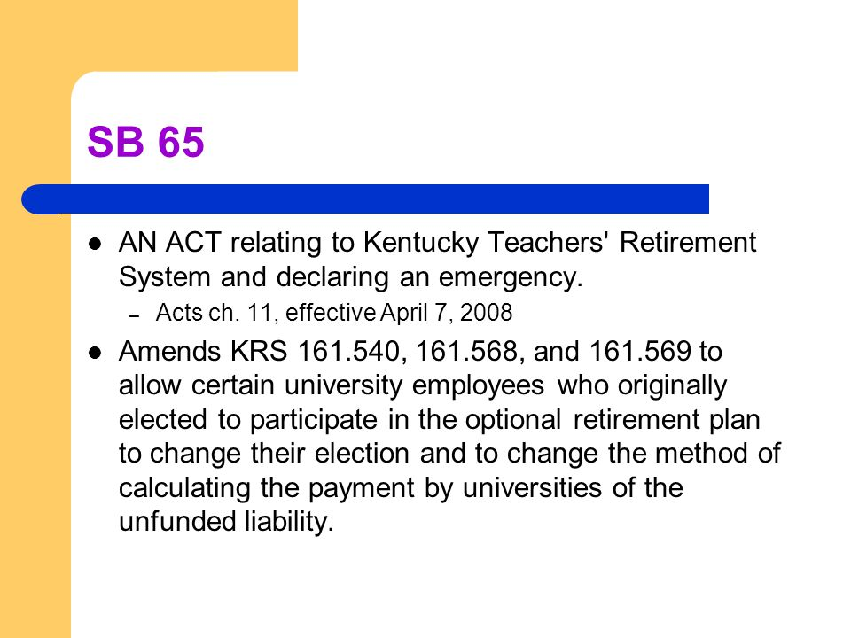 SB 65 AN ACT relating to Kentucky Teachers' Retirement System and declaring an emergency. – Acts ch. 11, effective April 7, 2008 Amends KRS 161.540, 1