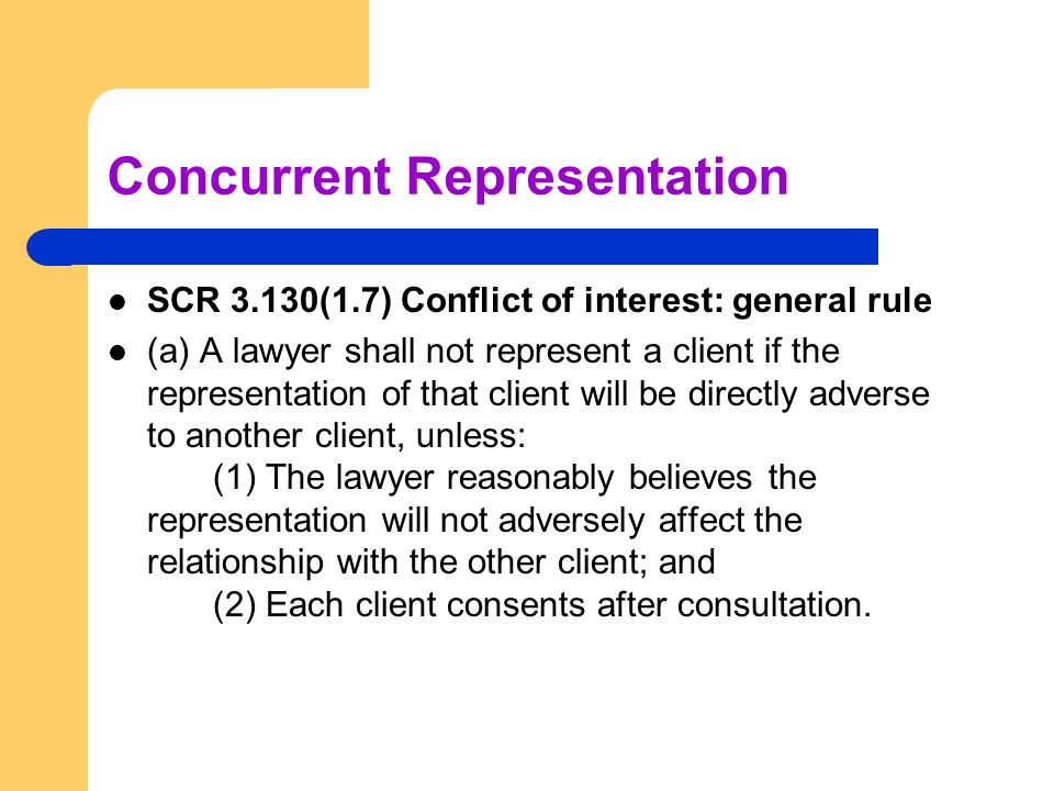 Concurrent Representation SCR 3.130(1.7) Conflict of interest: general rule (a) A lawyer shall not represent a client if the representation of that cl