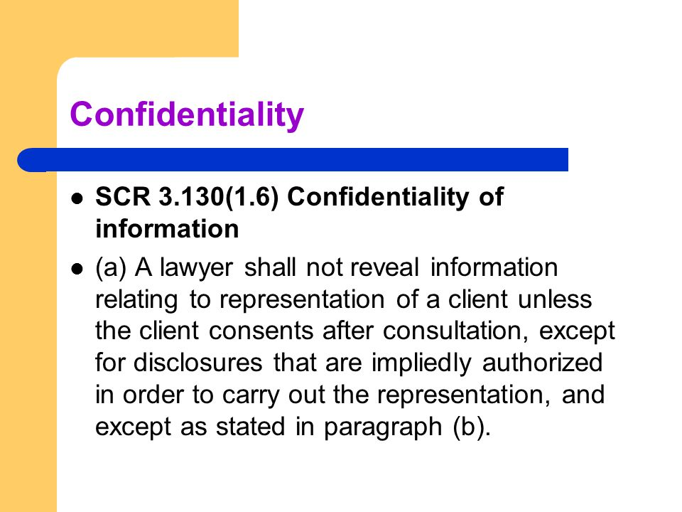 Confidentiality SCR 3.130(1.6) Confidentiality of information (a) A lawyer shall not reveal information relating to representation of a client unless