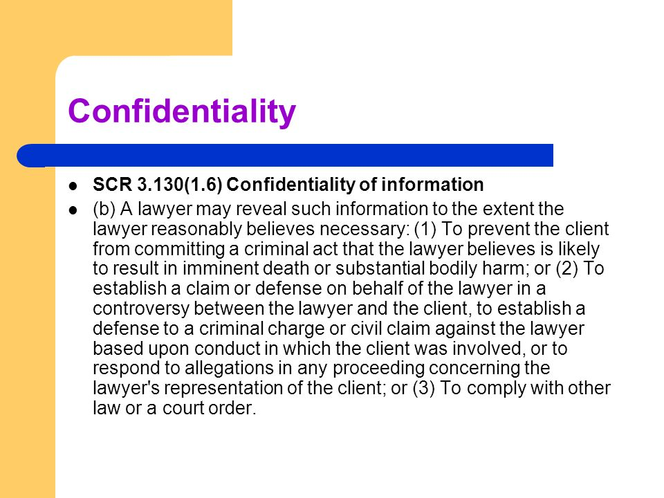 Confidentiality SCR 3.130(1.6) Confidentiality of information (b) A lawyer may reveal such information to the extent the lawyer reasonably believes ne