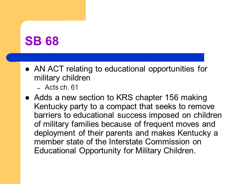 SB 68 AN ACT relating to educational opportunities for military children – Acts ch. 61 Adds a new section to KRS chapter 156 making Kentucky party to