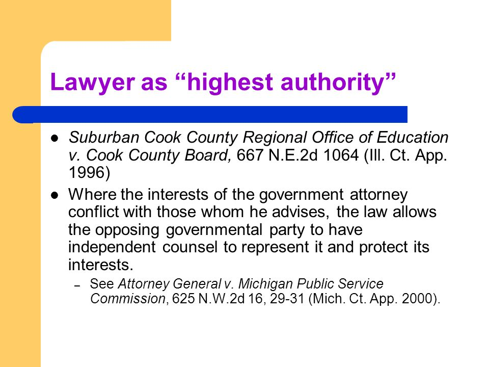 "Lawyer as ""highest authority"" Suburban Cook County Regional Office of Education v. Cook County Board, 667 N.E.2d 1064 (Ill. Ct. App. 1996) Where the i"
