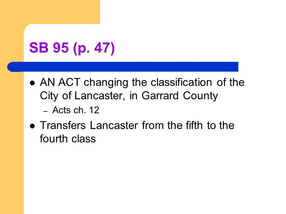 SB 95 (p. 47) AN ACT changing the classification of the City of Lancaster, in Garrard County – Acts ch. 12 Transfers Lancaster from the fifth to the f