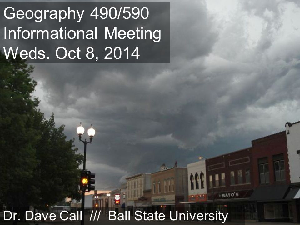 Geography 490/590 Informational Meeting Weds. Oct 8, 2014 Dr. Dave Call /// Ball State University