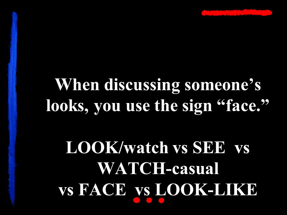 When discussing someone's looks, you use the sign face. LOOK/watch vs SEE vs WATCH-casual vs FACE vs LOOK-LIKE