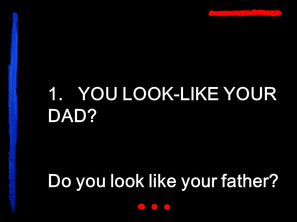 1. YOU LOOK-LIKE YOUR DAD? Do you look like your father?