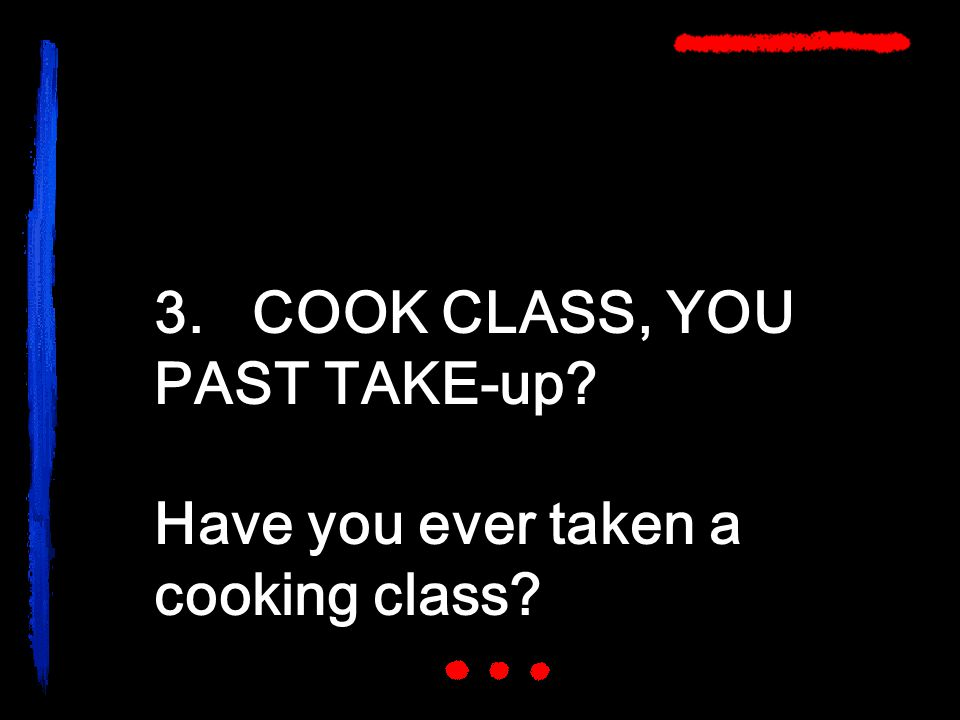 3. COOK CLASS, YOU PAST TAKE-up? Have you ever taken a cooking class?
