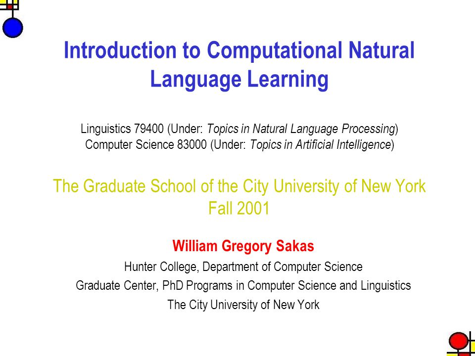 Introduction to Computational Natural Language Learning Linguistics 79400 (Under: Topics in Natural Language Processing ) Computer Science 83000 (Unde