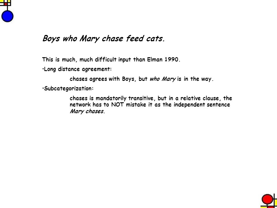 Boys who Mary chase feed cats. This is much, much difficult input than Elman 1990. Long distance agreement: chases agrees with Boys, but who Mary is i