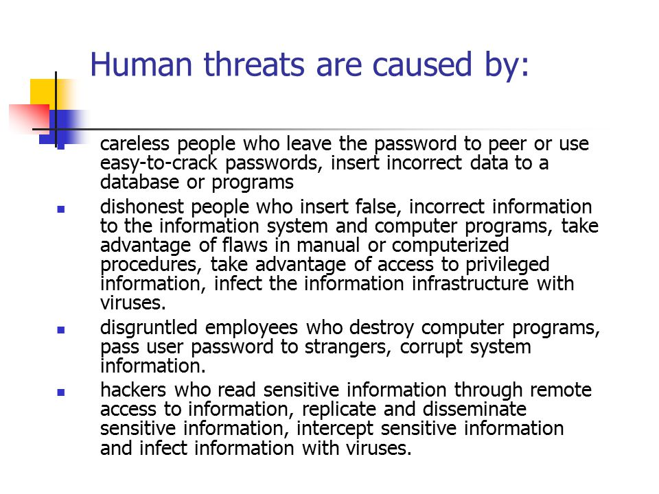 Human threats are caused by: careless people who leave the password to peer or use easy-to-crack passwords, insert incorrect data to a database or programs dishonest people who insert false, incorrect information to the information system and computer programs, take advantage of flaws in manual or computerized procedures, take advantage of access to privileged information, infect the information infrastructure with viruses.