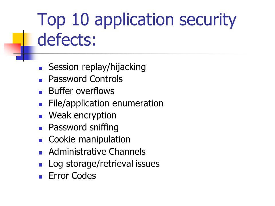 Top 10 application security defects: Session replay/hijacking Password Controls Buffer overflows File/application enumeration Weak encryption Password sniffing Cookie manipulation Administrative Channels Log storage/retrieval issues Error Codes