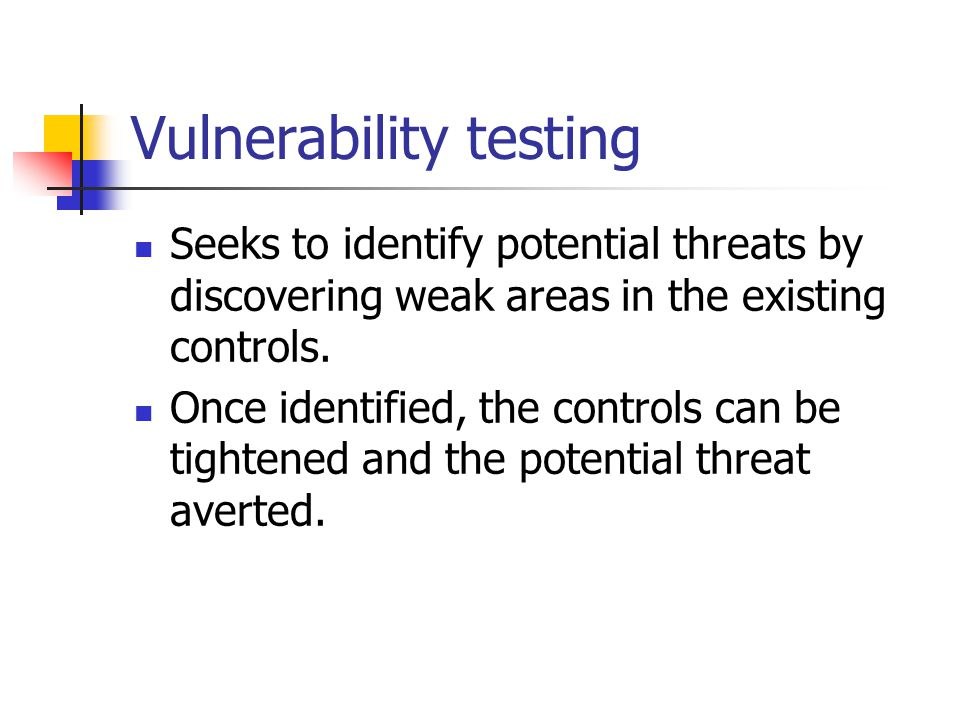 Vulnerability testing Seeks to identify potential threats by discovering weak areas in the existing controls.