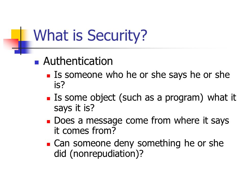 What is Security. Authentication Is someone who he or she says he or she is.