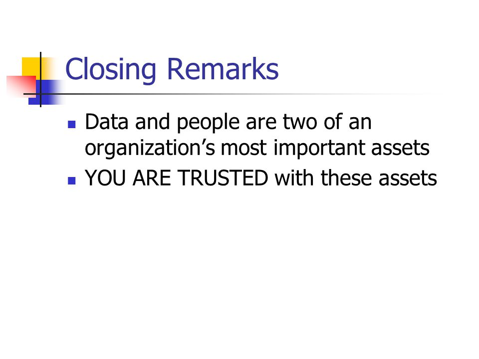 Closing Remarks Data and people are two of an organization's most important assets YOU ARE TRUSTED with these assets
