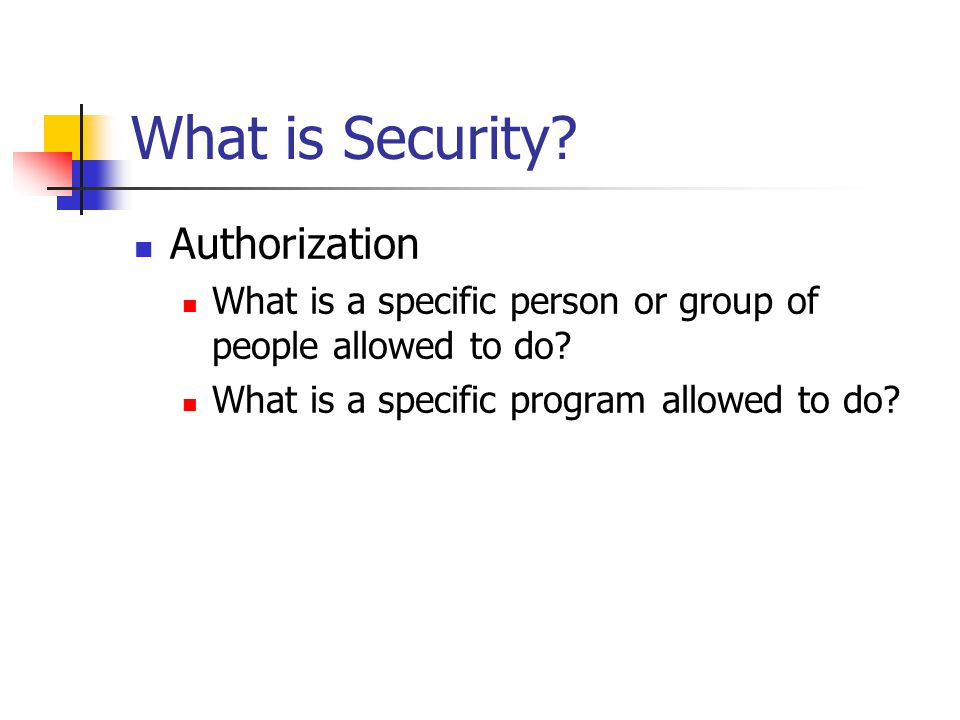 What is Security. Authorization What is a specific person or group of people allowed to do.