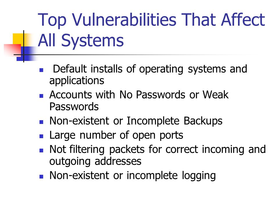 Top Vulnerabilities That Affect All Systems Default installs of operating systems and applications Accounts with No Passwords or Weak Passwords Non-existent or Incomplete Backups Large number of open ports Not filtering packets for correct incoming and outgoing addresses Non-existent or incomplete logging