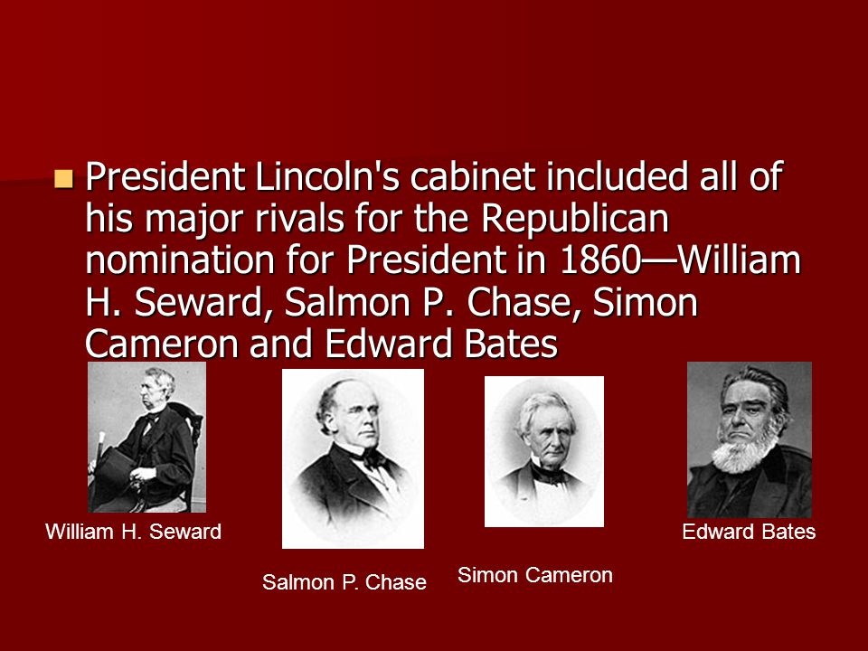President Lincoln's cabinet included all of his major rivals for the Republican nomination for President in 1860—William H. Seward, Salmon P. Chase, S