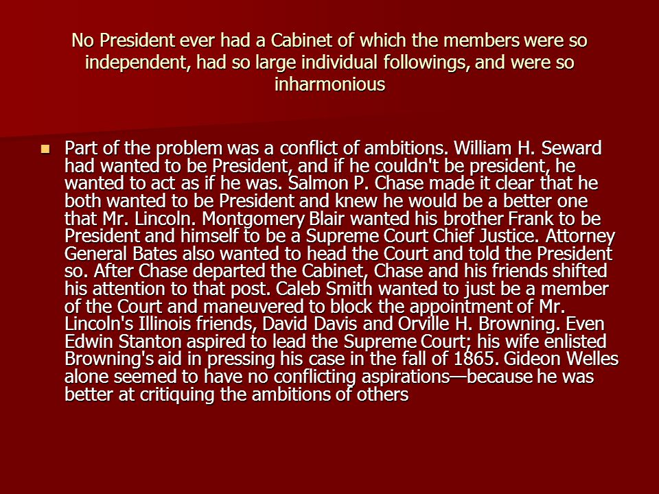 No President ever had a Cabinet of which the members were so independent, had so large individual followings, and were so inharmonious Part of the problem was a conflict of ambitions.