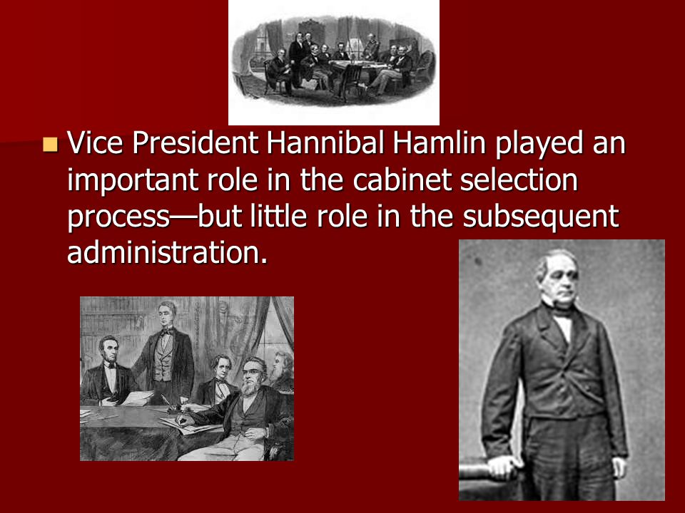 Vice President Hannibal Hamlin played an important role in the cabinet selection process—but little role in the subsequent administration. Vice Presid