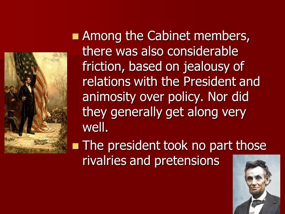 Among the Cabinet members, there was also considerable friction, based on jealousy of relations with the President and animosity over policy. Nor did