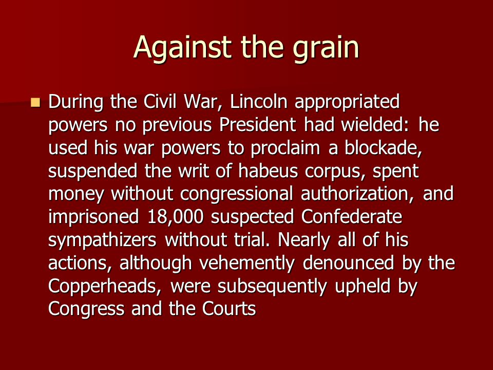 Against the grain During the Civil War, Lincoln appropriated powers no previous President had wielded: he used his war powers to proclaim a blockade, suspended the writ of habeus corpus, spent money without congressional authorization, and imprisoned 18,000 suspected Confederate sympathizers without trial.