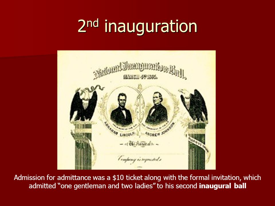 2 nd inauguration Admission for admittance was a $10 ticket along with the formal invitation, which admitted one gentleman and two ladies to his second inaugural ball