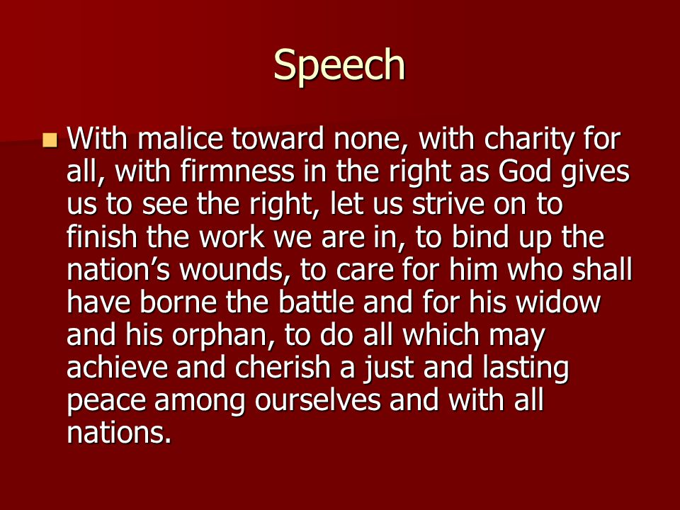 Speech With malice toward none, with charity for all, with firmness in the right as God gives us to see the right, let us strive on to finish the work we are in, to bind up the nation's wounds, to care for him who shall have borne the battle and for his widow and his orphan, to do all which may achieve and cherish a just and lasting peace among ourselves and with all nations.