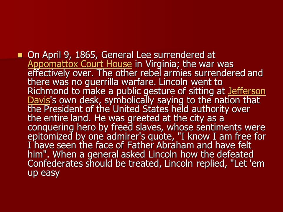 On April 9, 1865, General Lee surrendered at Appomattox Court House in Virginia; the war was effectively over. The other rebel armies surrendered and