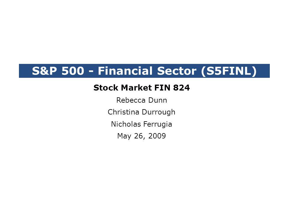 S&P 500 - Financial Sector (S5FINL) Stock Market FIN 824 Rebecca Dunn Christina Durrough Nicholas Ferrugia May 26, 2009