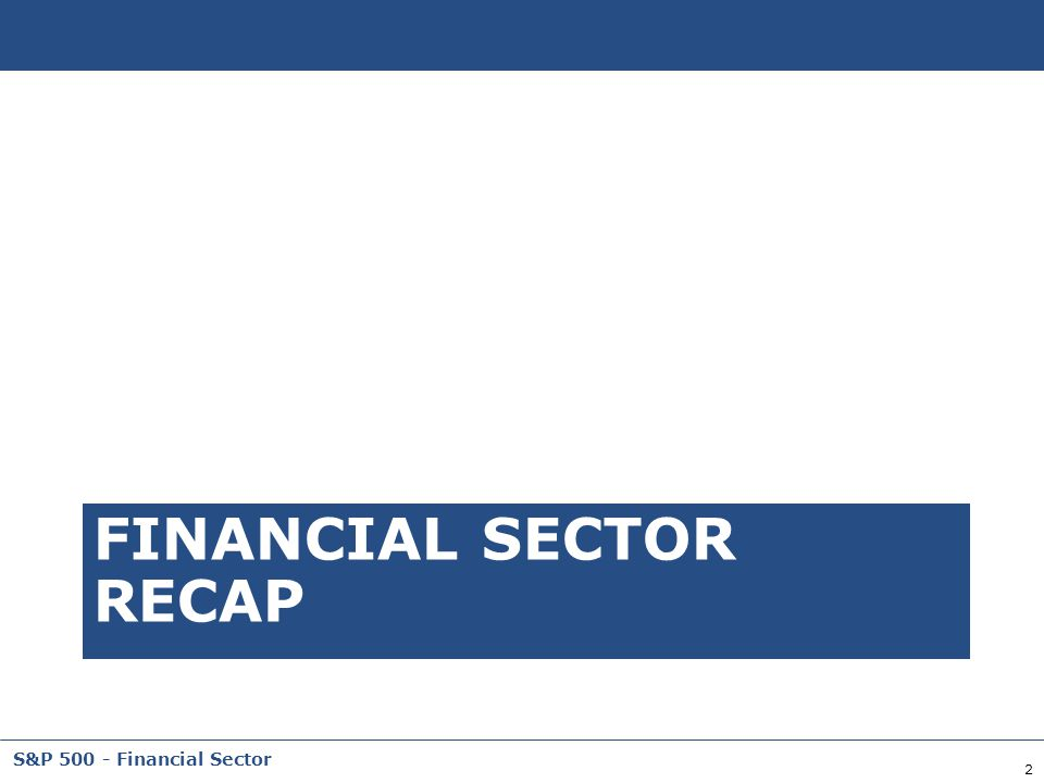 2 S&P 500 - Financial Sector FINANCIAL SECTOR RECAP
