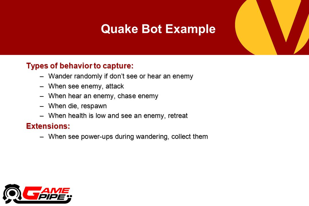 Quake Bot Example Types of behavior to capture: –Wander randomly if don't see or hear an enemy –When see enemy, attack –When hear an enemy, chase enemy –When die, respawn –When health is low and see an enemy, retreat Extensions: –When see power-ups during wandering, collect them