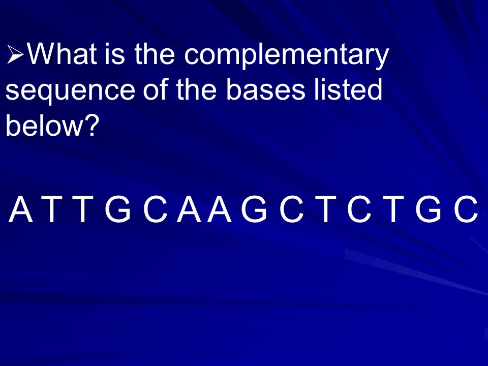  What is the complementary sequence of the bases listed below A T T G C A A G C T C T G C