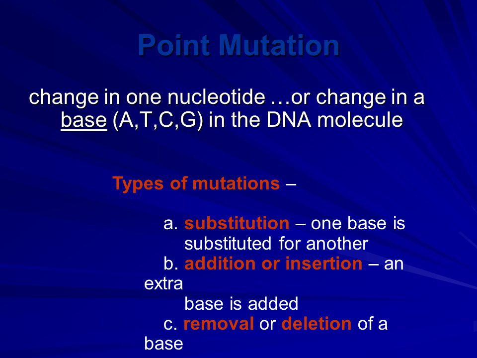Point Mutation change in one nucleotide …or change in a base (A,T,C,G) in the DNA molecule Types of mutations – a.