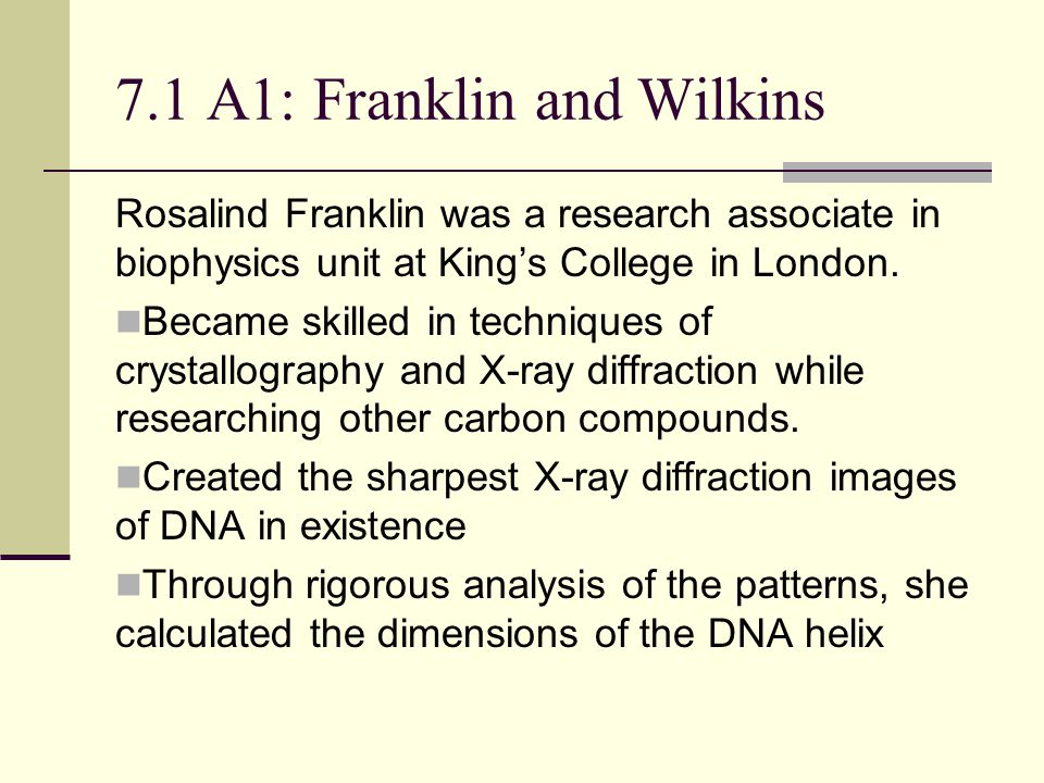 7.1 A1: Franklin and Wilkins Rosalind Franklin was a research associate in biophysics unit at King's College in London.