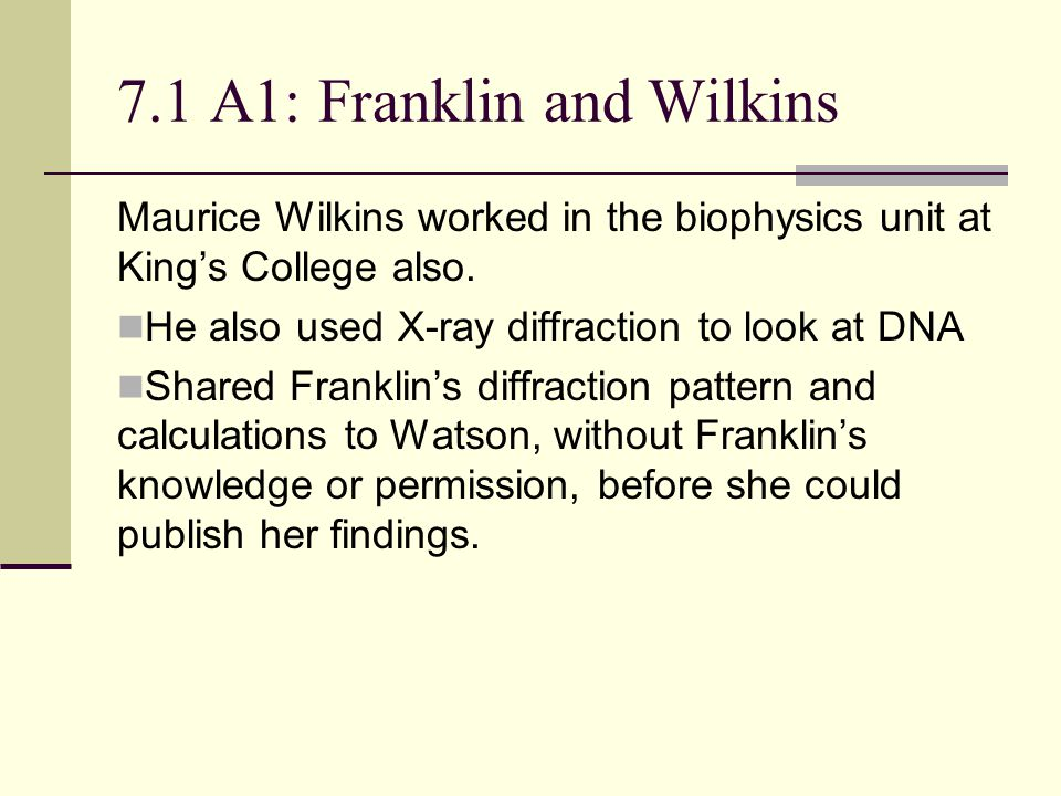 7.1 A1: Franklin and Wilkins Maurice Wilkins worked in the biophysics unit at King's College also.