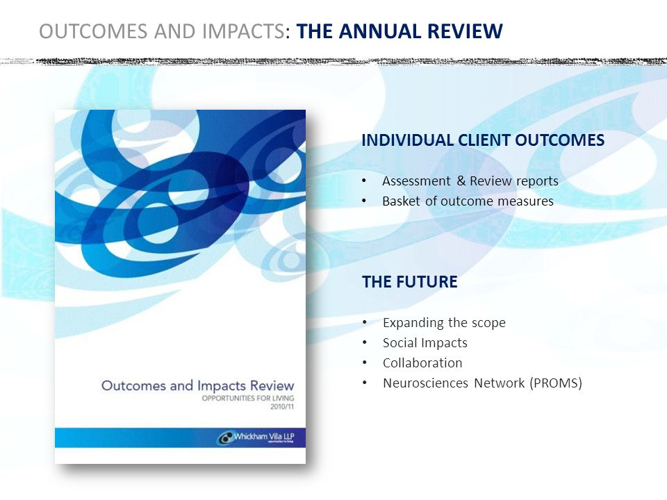 OUTCOMES AND IMPACTS: THE ANNUAL REVIEW INDIVIDUAL CLIENT OUTCOMES Assessment & Review reports Basket of outcome measures THE FUTURE Expanding the scope Social Impacts Collaboration Neurosciences Network (PROMS)