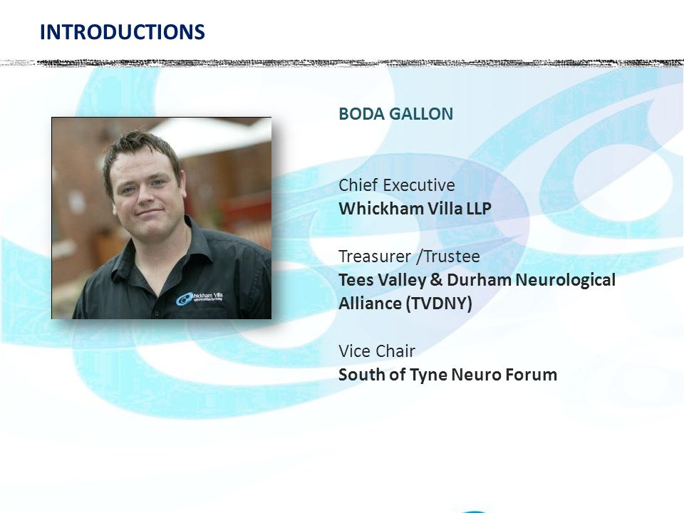 BODA GALLON Chief Executive Whickham Villa LLP Treasurer /Trustee Tees Valley & Durham Neurological Alliance (TVDNY) Vice Chair South of Tyne Neuro Forum INTRODUCTIONS