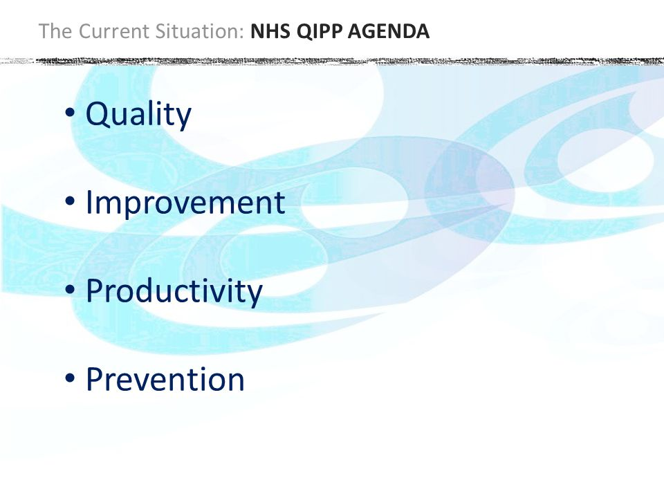The Current Situation: NHS QIPP AGENDA Quality Improvement Productivity Prevention