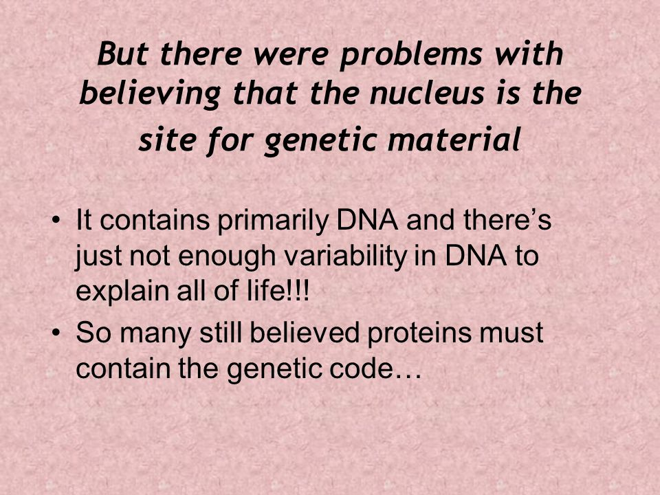 But there were problems with believing that the nucleus is the site for genetic material It contains primarily DNA and there's just not enough variabi