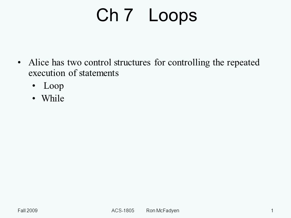 Fall 2009ACS-1805 Ron McFadyen2 Loop A definite loop is executed a specified number of times (also referred to as a counted loop) Also discussed back in Ch 3 Text: A bunny sneaks into a garden and wants to eat the broccoli.