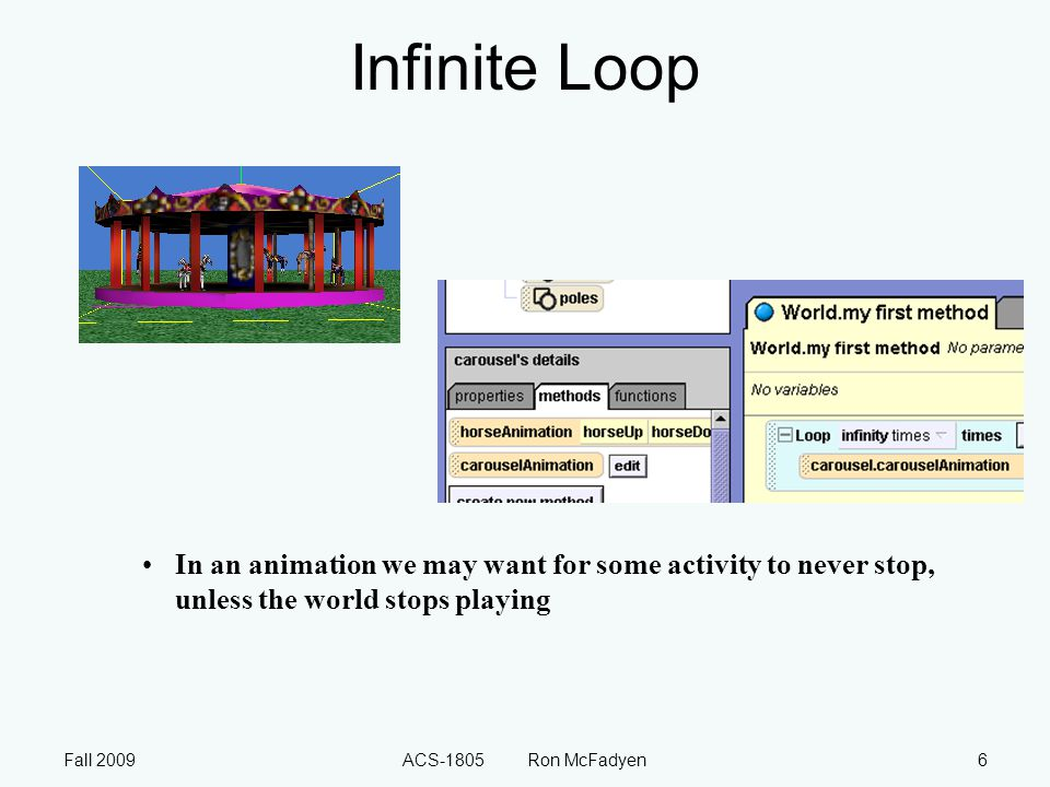 Fall 2009ACS-1805 Ron McFadyen6 Infinite Loop In an animation we may want for some activity to never stop, unless the world stops playing