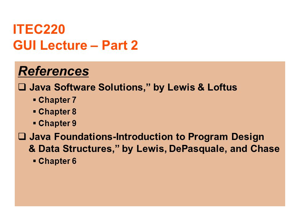 "ITEC220 GUI Lecture – Part 2 References  Java Software Solutions,"" by Lewis & Loftus  Chapter 7  Chapter 8  Chapter 9  Java Foundations-Introduct"