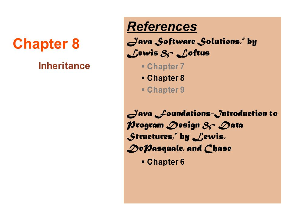 "Chapter 8 Inheritance References Java Software Solutions,"" by Lewis & Loftus  Chapter 7  Chapter 8  Chapter 9 Java Foundations-Introduction to Prog"