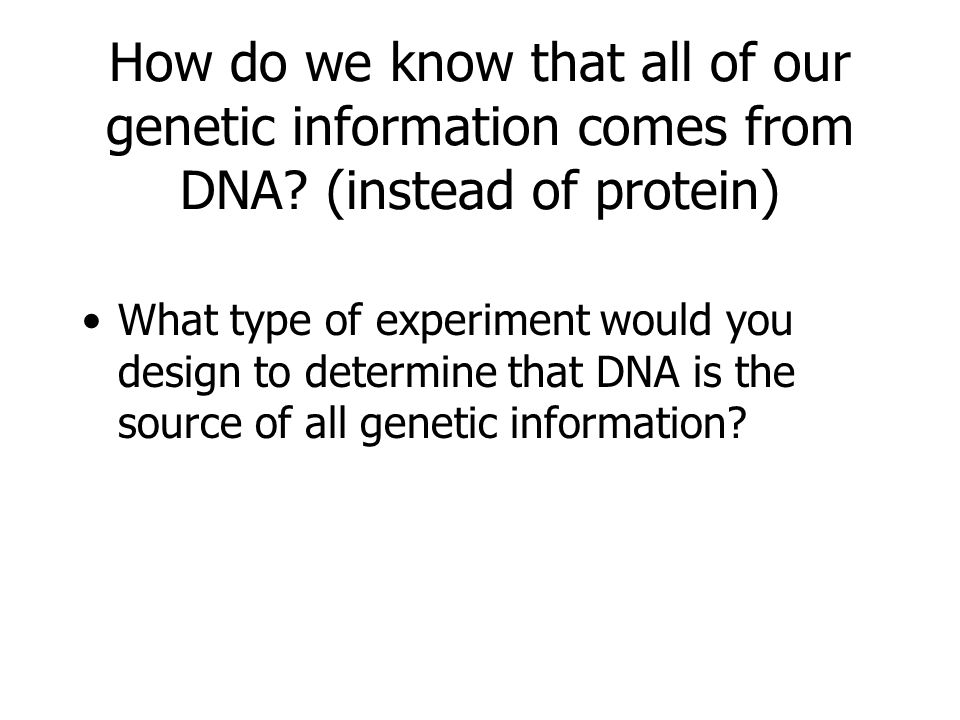 How do we know that all of our genetic information comes from DNA? (instead of protein) What type of experiment would you design to determine that DNA
